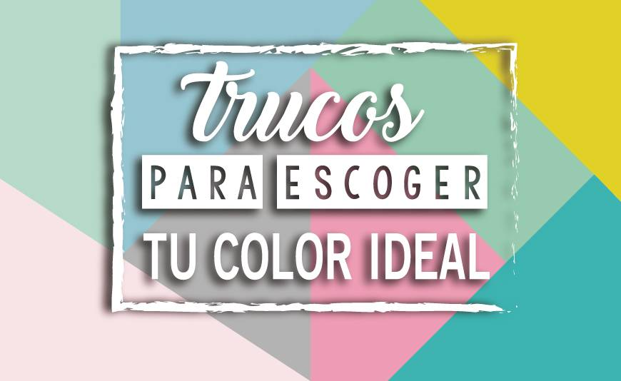 TRUCOS PARA ESCOGER TU COLOR IDEAL